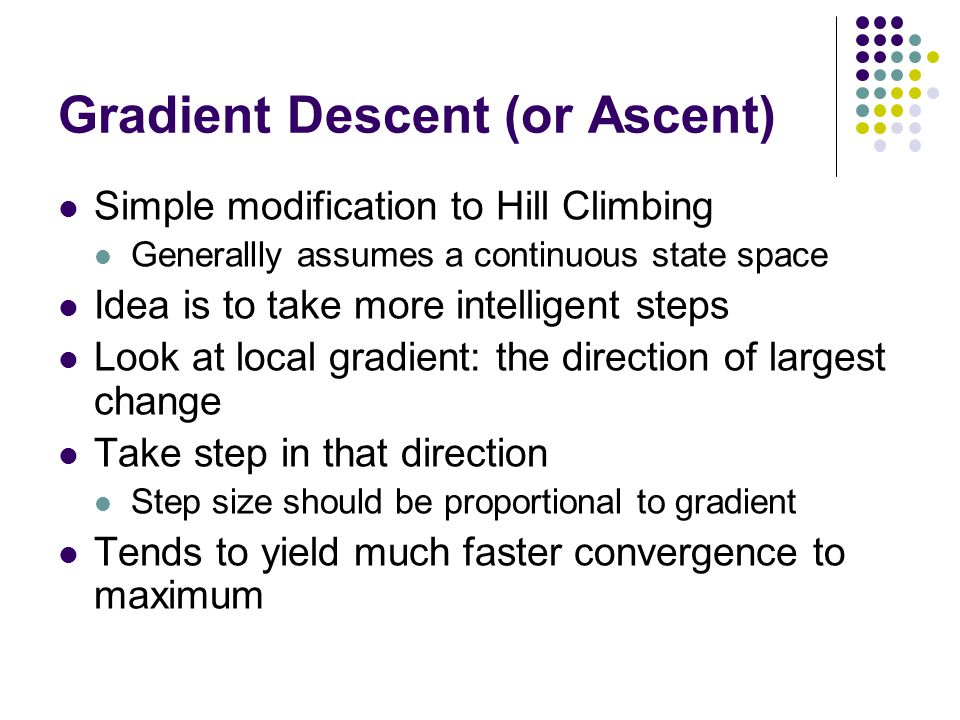 Gradient Descent (or Ascent) Simple modification to Hill Climbing Generallly assumes a continuous state space Idea is to take more intelligent steps Look at local gradient: the direction of largest change Take step in that direction Step size should be proportional to gradient Tends to yield much faster convergence to maximum