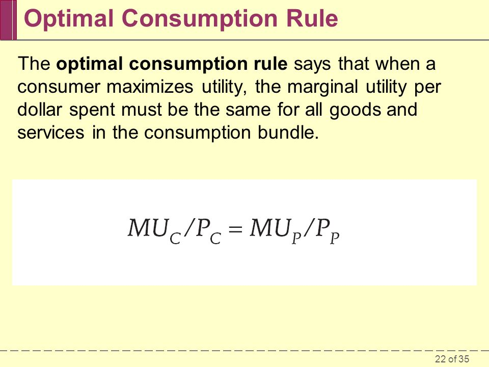 22 of 35 Optimal Consumption Rule The optimal consumption rule says that when a consumer maximizes utility, the marginal utility per dollar spent must be the same for all goods and services in the consumption bundle.