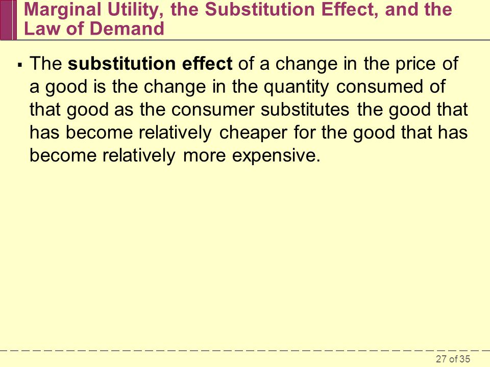 27 of 35 Marginal Utility, the Substitution Effect, and the Law of Demand  The substitution effect of a change in the price of a good is the change in the quantity consumed of that good as the consumer substitutes the good that has become relatively cheaper for the good that has become relatively more expensive.