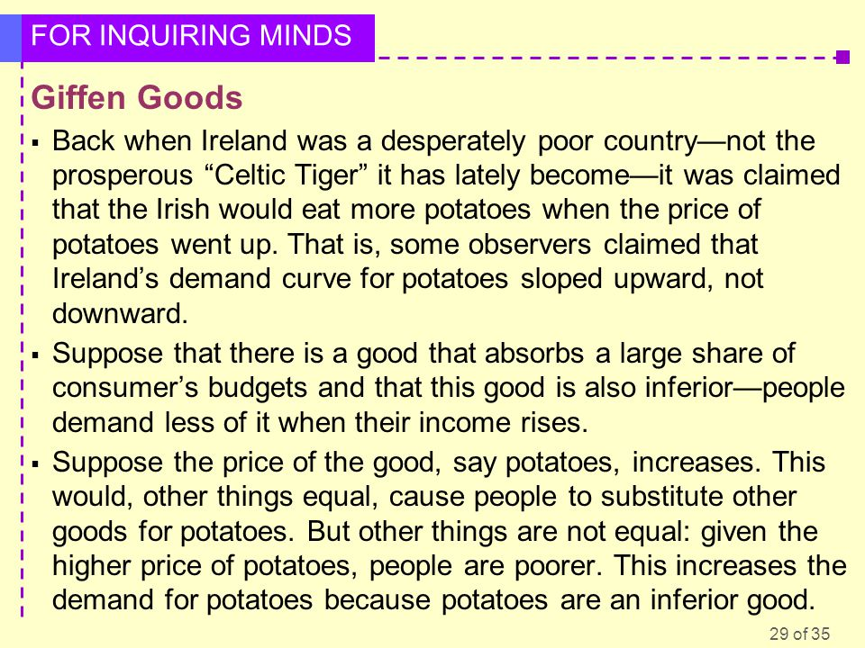 29 of 35 FOR INQUIRING MINDS Giffen Goods  Back when Ireland was a desperately poor country—not the prosperous Celtic Tiger it has lately become—it was claimed that the Irish would eat more potatoes when the price of potatoes went up.