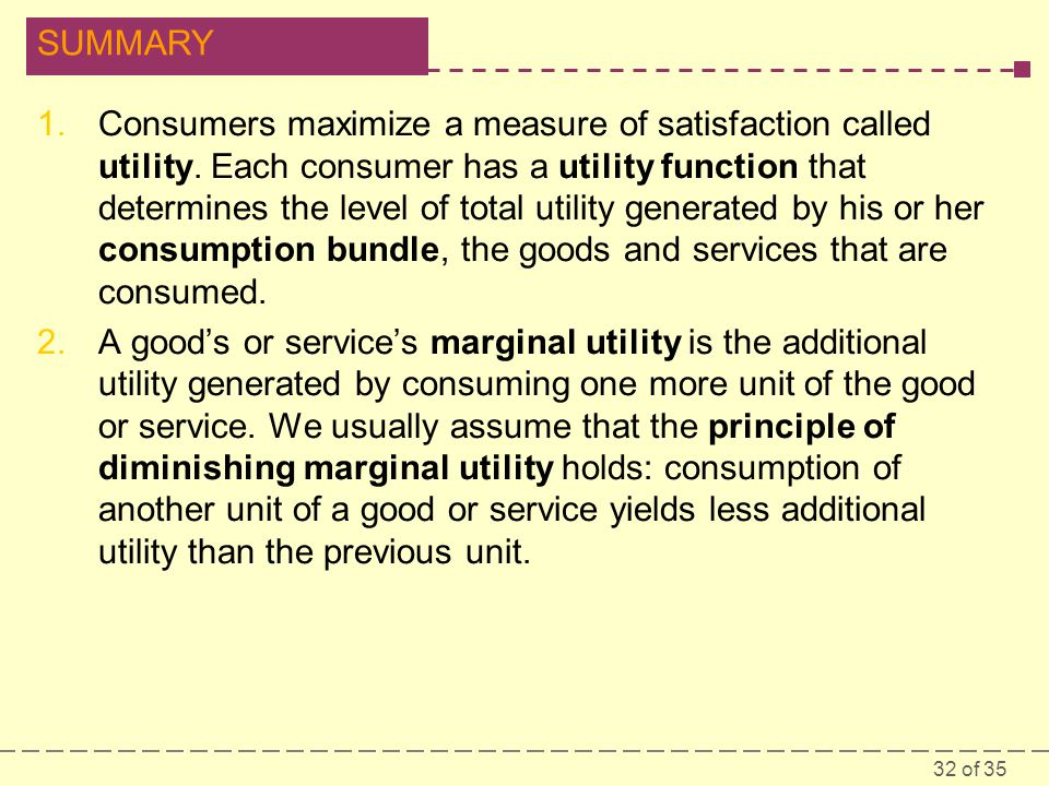 32 of 35 SUMMARY 1.Consumers maximize a measure of satisfaction called utility.