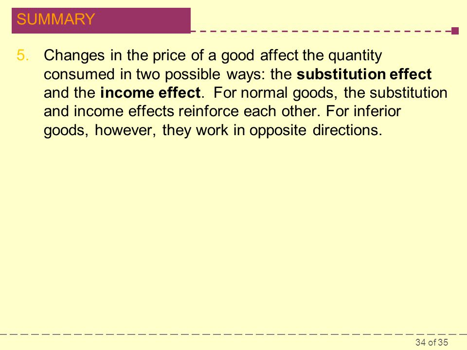 34 of 35 SUMMARY 5.Changes in the price of a good affect the quantity consumed in two possible ways: the substitution effect and the income effect.