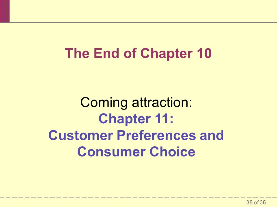 35 of 35 The End of Chapter 10 Coming attraction: Chapter 11: Customer Preferences and Consumer Choice