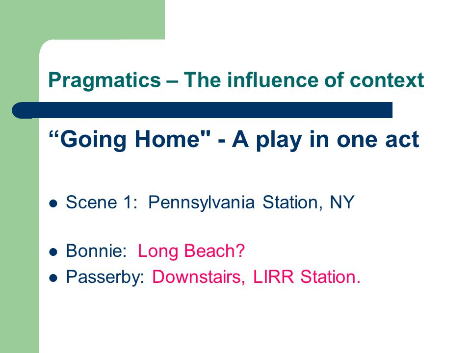 Pragmatics – The influence of context Going Home - A play in one act Scene 1: Pennsylvania Station, NY Bonnie: Long Beach.