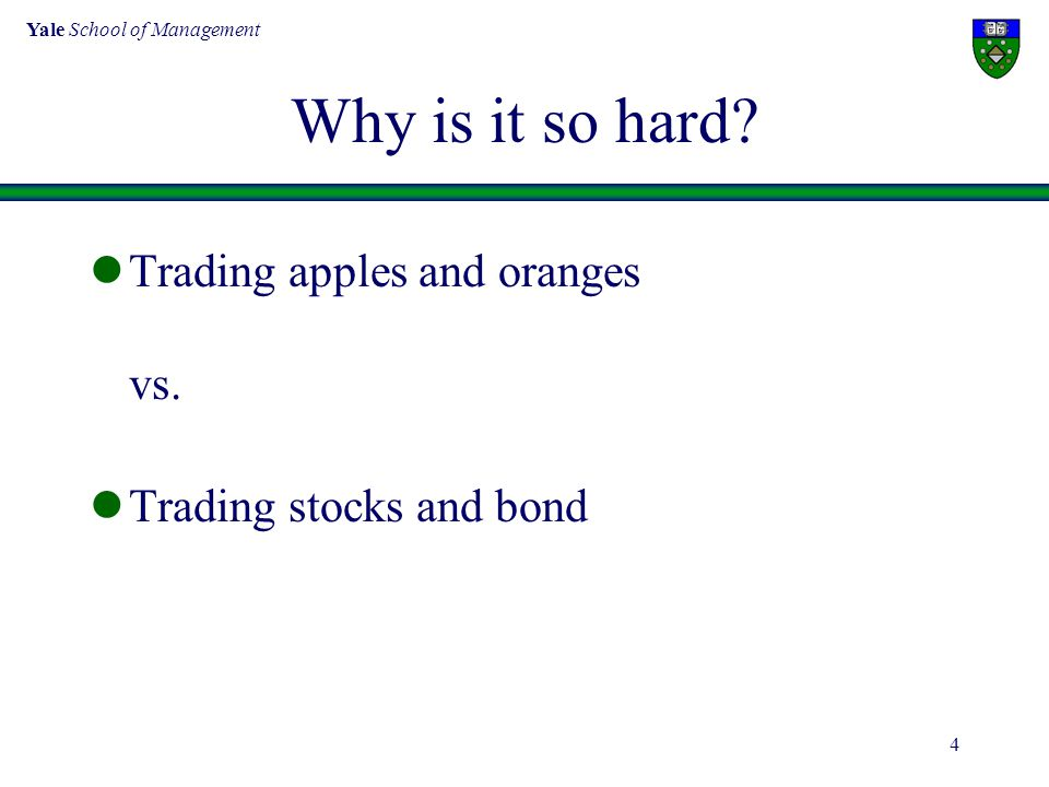 Yale School of Management 4 Why is it so hard. Trading apples and oranges vs.