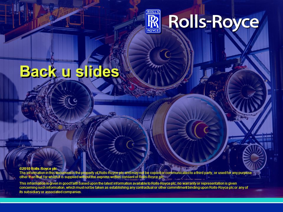 ©2010 Rolls-Royce plc The information in this document is the property of Rolls-Royce plc and may not be copied or communicated to a third party, or used for any purpose other than that for which it is supplied without the express written consent of Rolls-Royce plc.