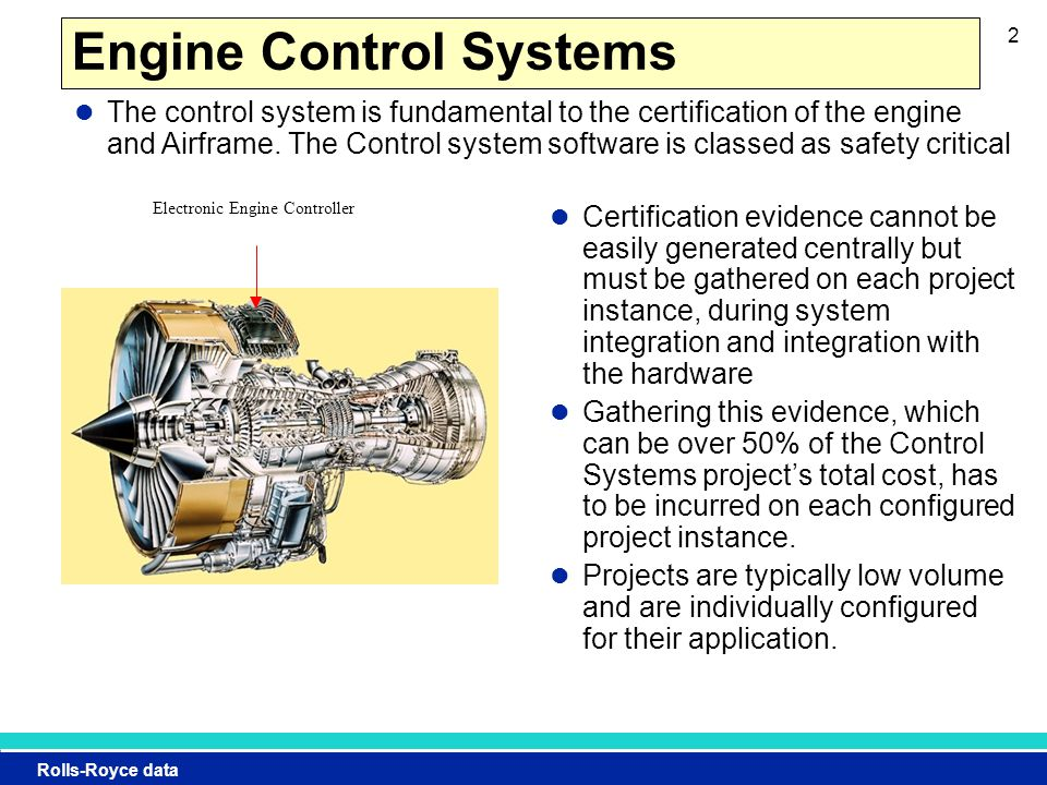 Rolls-Royce data 2 Engine Control Systems Certification evidence cannot be easily generated centrally but must be gathered on each project instance, during system integration and integration with the hardware Gathering this evidence, which can be over 50% of the Control Systems project's total cost, has to be incurred on each configured project instance.