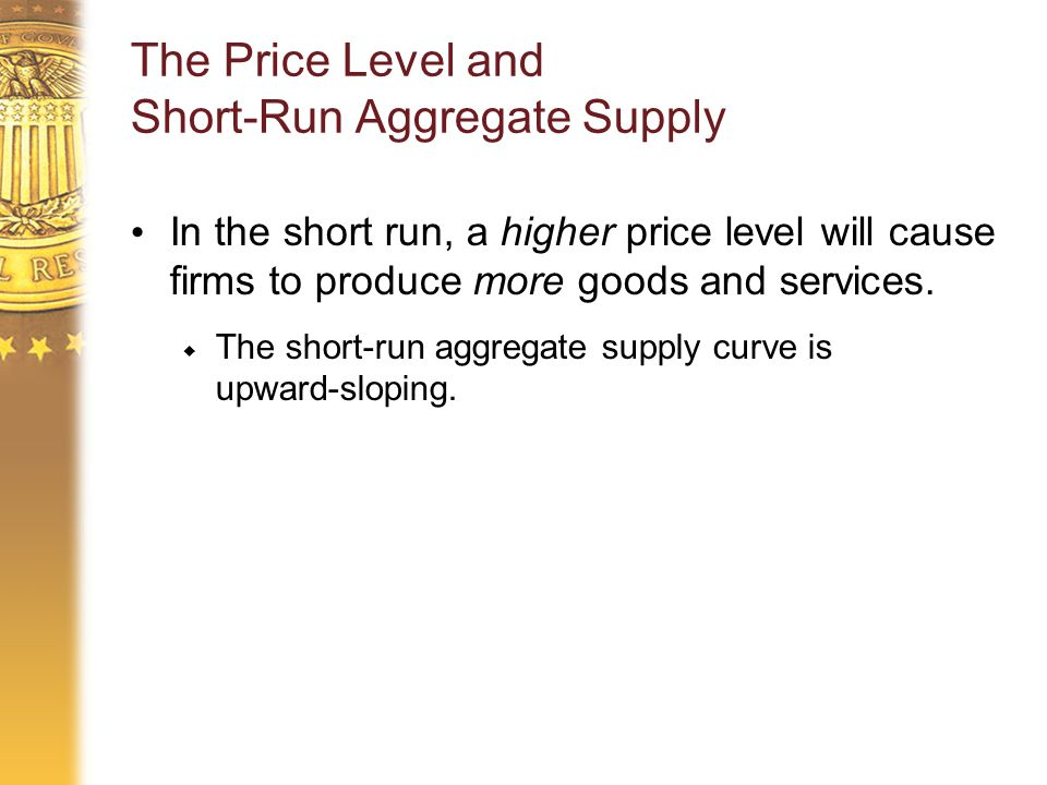 The Price Level and Short-Run Aggregate Supply In the short run, a higher price level will cause firms to produce more goods and services.