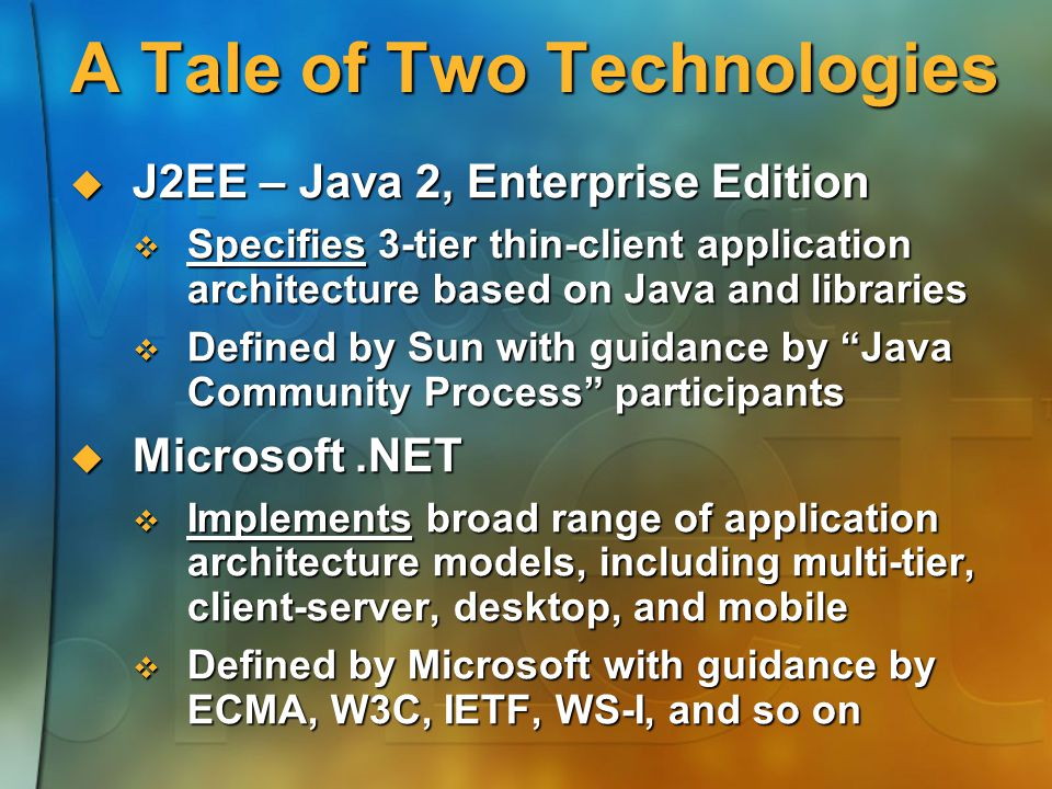 A Tale of Two Technologies  J2EE – Java 2, Enterprise Edition  Specifies 3-tier thin-client application architecture based on Java and libraries  Defined by Sun with guidance by Java Community Process participants  Microsoft.NET  Implements broad range of application architecture models, including multi-tier, client-server, desktop, and mobile  Defined by Microsoft with guidance by ECMA, W3C, IETF, WS-I, and so on