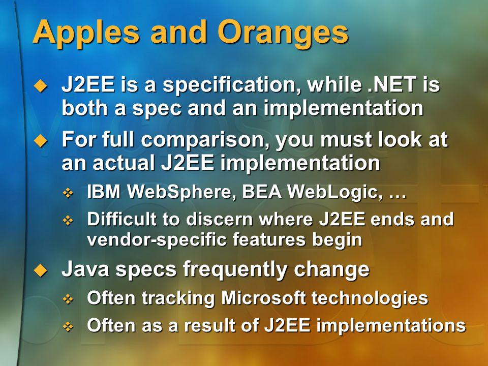Apples and Oranges  J2EE is a specification, while.NET is both a spec and an implementation  For full comparison, you must look at an actual J2EE implementation  IBM WebSphere, BEA WebLogic, …  Difficult to discern where J2EE ends and vendor-specific features begin  Java specs frequently change  Often tracking Microsoft technologies  Often as a result of J2EE implementations