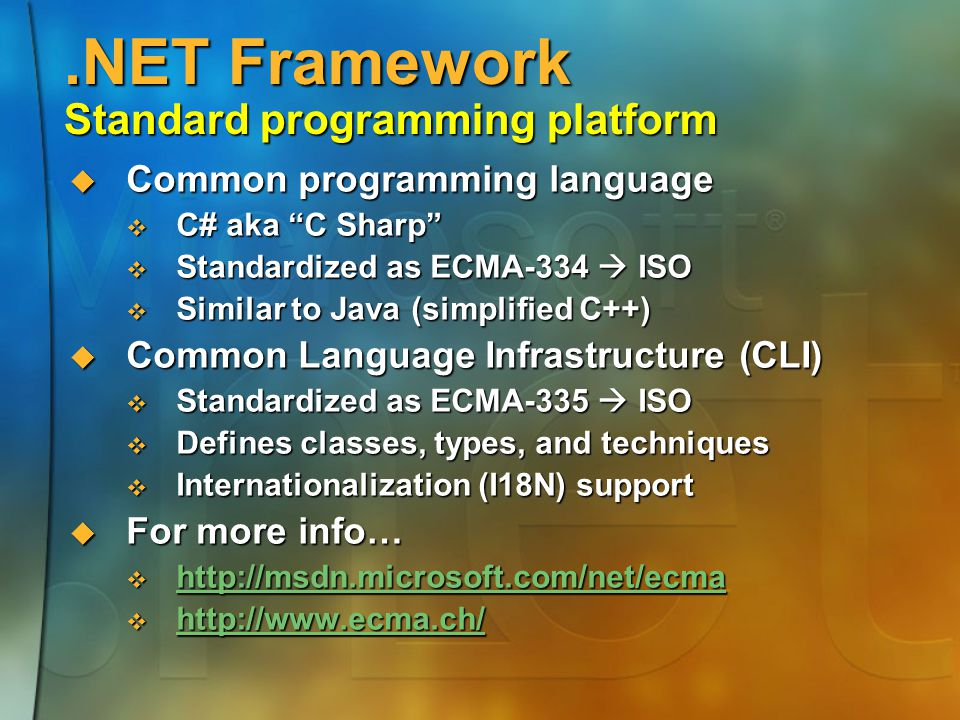 .NET Framework Standard programming platform  Common programming language  C# aka C Sharp  Standardized as ECMA-334  ISO  Similar to Java (simplified C++)  Common Language Infrastructure (CLI)  Standardized as ECMA-335  ISO  Defines classes, types, and techniques  Internationalization (I18N) support  For more info…      
