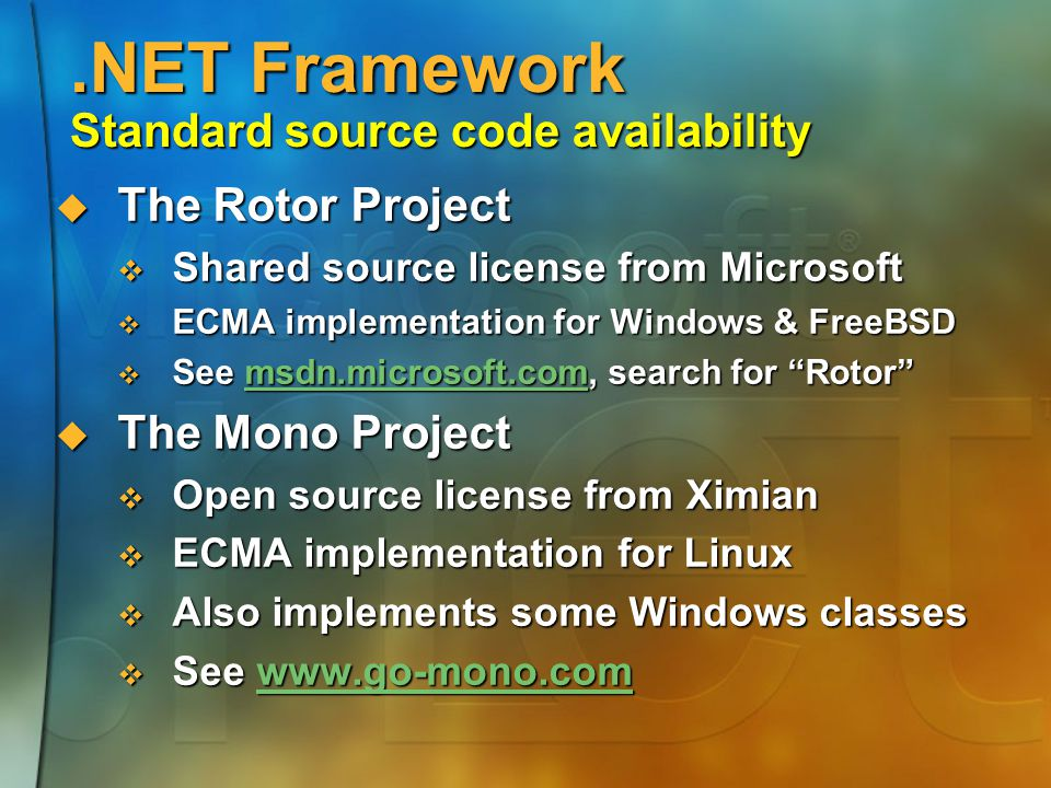 .NET Framework Standard source code availability  The Rotor Project  Shared source license from Microsoft  ECMA implementation for Windows & FreeBSD  See msdn.microsoft.com, search for Rotor msdn.microsoft.com  The Mono Project  Open source license from Ximian  ECMA implementation for Linux  Also implements some Windows classes  See