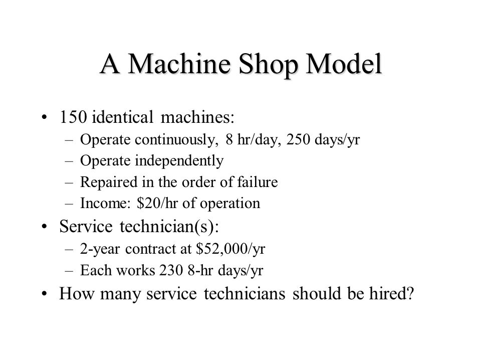 A Machine Shop Model 150 identical machines: –Operate continuously, 8 hr/day, 250 days/yr –Operate independently –Repaired in the order of failure –Income: $20/hr of operation Service technician(s): –2-year contract at $52,000/yr –Each works hr days/yr How many service technicians should be hired