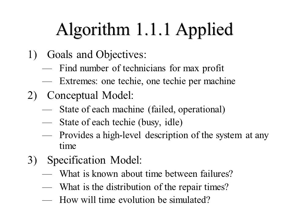 Algorithm Applied 1)Goals and Objectives: —Find number of technicians for max profit —Extremes: one techie, one techie per machine 2)Conceptual Model: —State of each machine (failed, operational) —State of each techie (busy, idle) —Provides a high-level description of the system at any time 3)Specification Model: —What is known about time between failures.