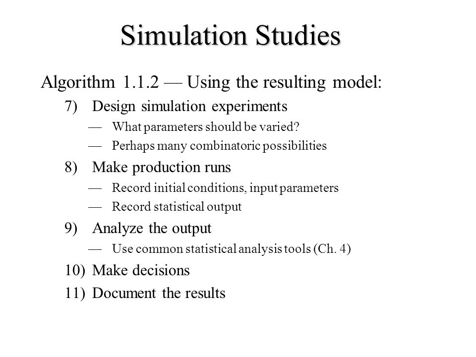 Simulation Studies Algorithm — Using the resulting model: 7)Design simulation experiments —What parameters should be varied.