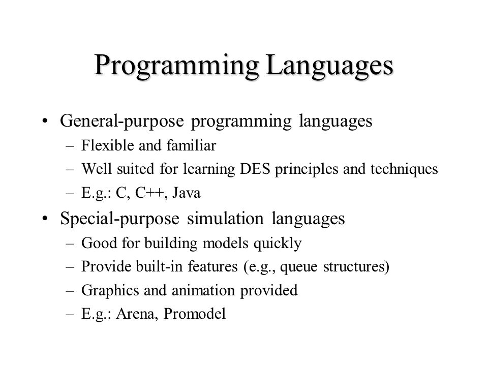 Programming Languages General-purpose programming languages –Flexible and familiar –Well suited for learning DES principles and techniques –E.g.: C, C++, Java Special-purpose simulation languages –Good for building models quickly –Provide built-in features (e.g., queue structures) –Graphics and animation provided –E.g.: Arena, Promodel