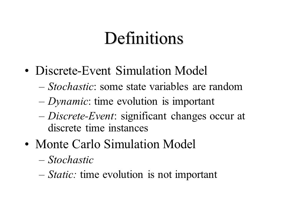 Definitions Discrete-Event Simulation Model –Stochastic: some state variables are random –Dynamic: time evolution is important –Discrete-Event: significant changes occur at discrete time instances Monte Carlo Simulation Model –Stochastic –Static: time evolution is not important