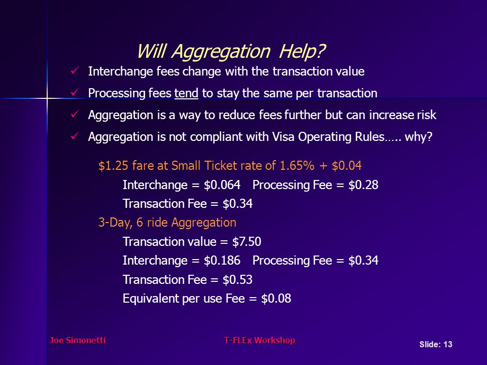 Joe SimonettiT-FLEx Workshop Slide: 13 $1.25 fare at Small Ticket rate of 1.65% + $0.04 Interchange = $0.064 Processing Fee = $0.28 Transaction Fee = $ Day, 6 ride Aggregation Transaction value = $7.50 Interchange = $0.186 Processing Fee = $0.34 Transaction Fee = $0.53 Equivalent per use Fee = $0.08 Interchange fees change with the transaction value Processing fees tend to stay the same per transaction Aggregation is a way to reduce fees further but can increase risk Aggregation is not compliant with Visa Operating Rules…..