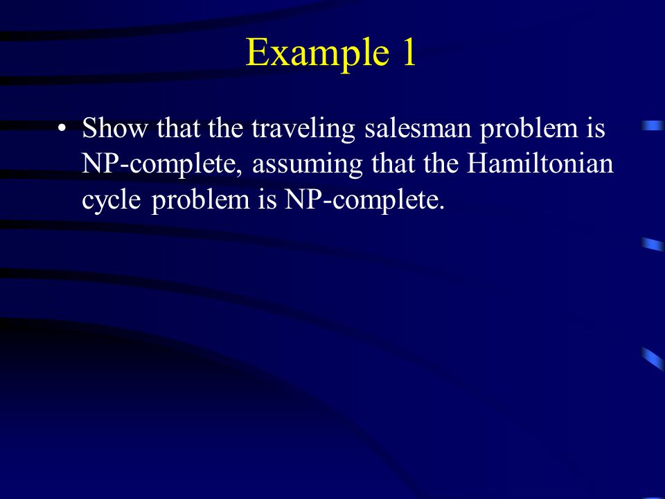 Example 1 Show that the traveling salesman problem is NP-complete, assuming that the Hamiltonian cycle problem is NP-complete.