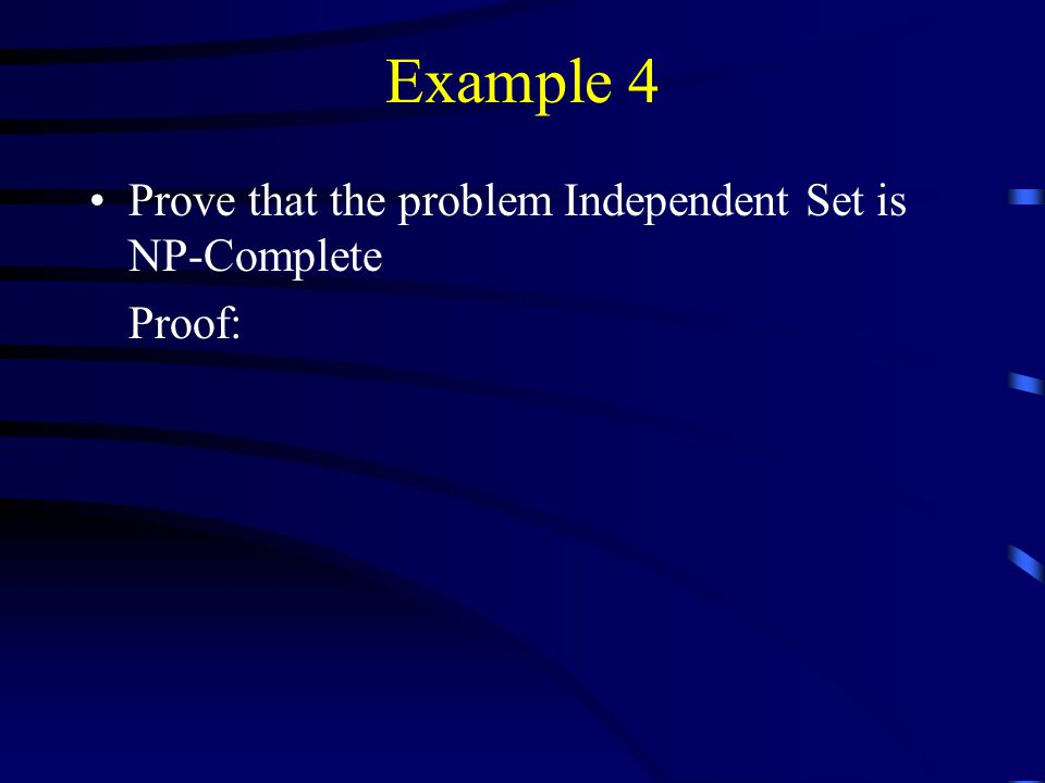 Example 4 Prove that the problem Independent Set is NP-Complete Proof: