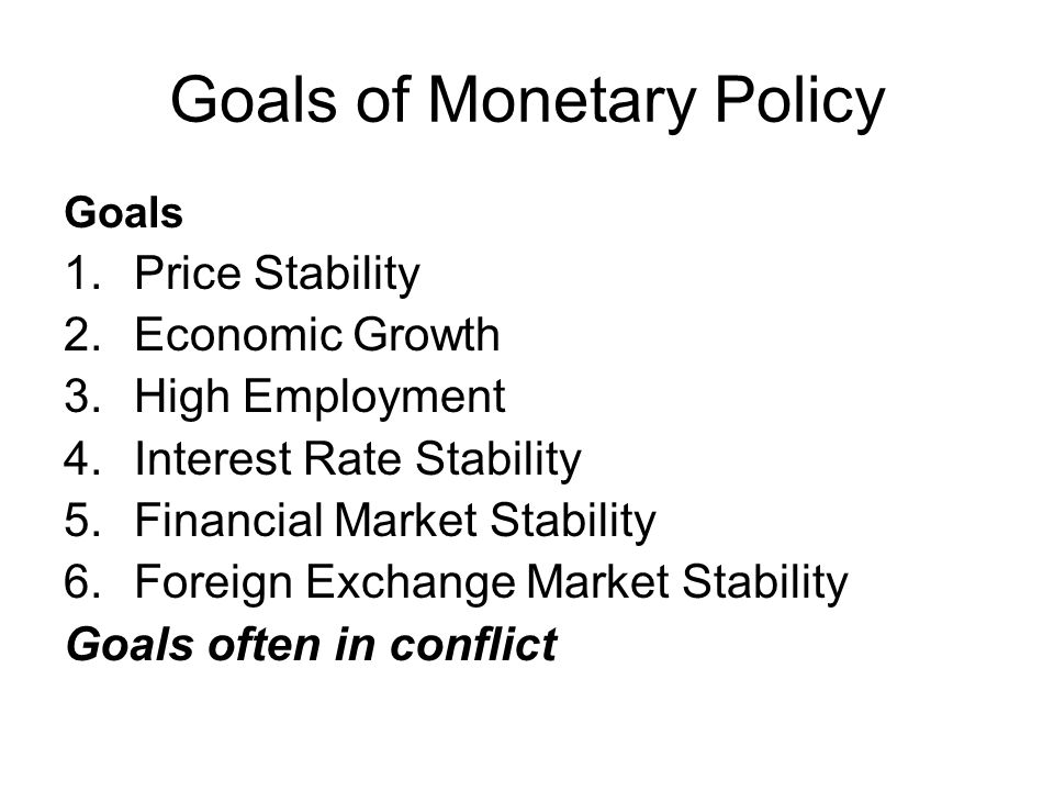 Goals of Monetary Policy Goals 1.Price Stability 2.Economic Growth 3.High Employment 4.Interest Rate Stability 5.Financial Market Stability 6.Foreign Exchange Market Stability Goals often in conflict