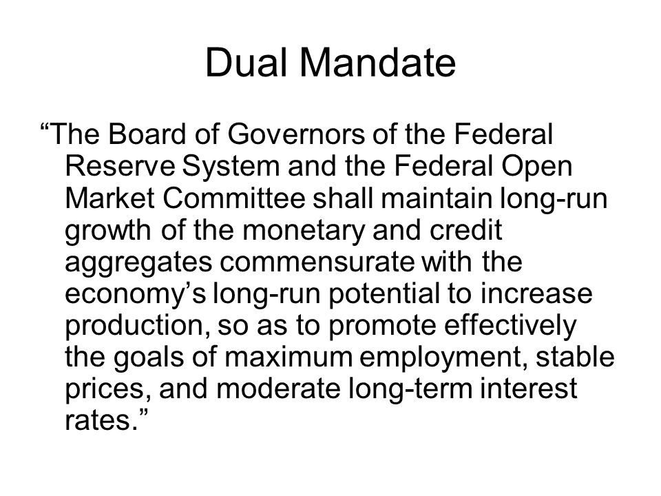 Dual Mandate The Board of Governors of the Federal Reserve System and the Federal Open Market Committee shall maintain long-run growth of the monetary and credit aggregates commensurate with the economy's long-run potential to increase production, so as to promote effectively the goals of maximum employment, stable prices, and moderate long-term interest rates.