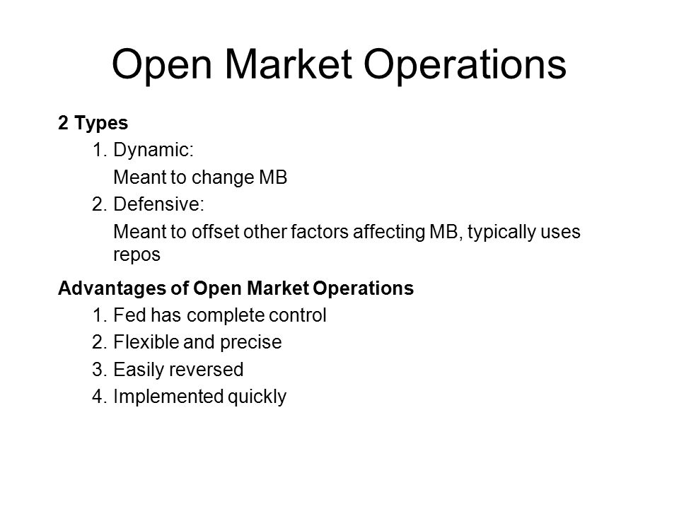 Open Market Operations 2 Types 1.Dynamic: Meant to change MB 2.Defensive: Meant to offset other factors affecting MB, typically uses repos Advantages of Open Market Operations 1.Fed has complete control 2.Flexible and precise 3.Easily reversed 4.Implemented quickly
