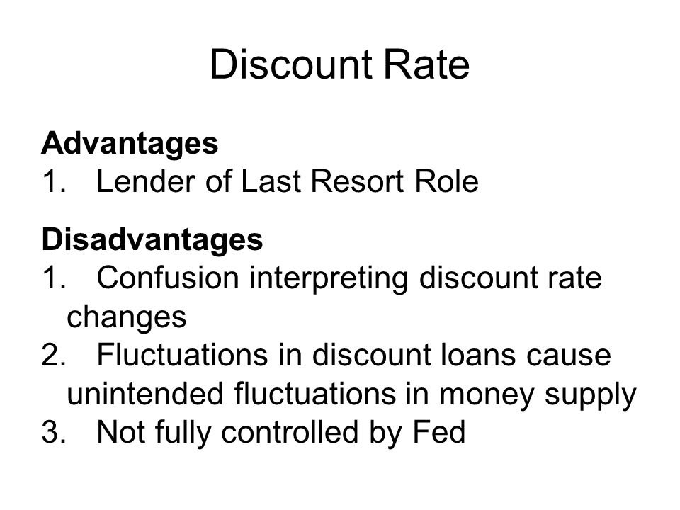 Discount Rate Advantages 1.Lender of Last Resort Role Disadvantages 1.Confusion interpreting discount rate changes 2.Fluctuations in discount loans cause unintended fluctuations in money supply 3.Not fully controlled by Fed