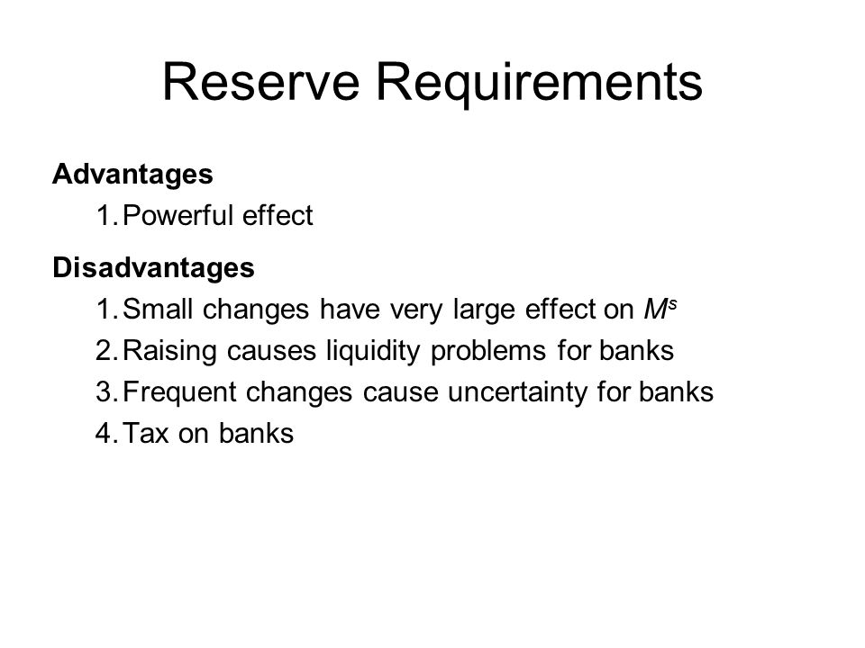 Reserve Requirements Advantages 1.Powerful effect Disadvantages 1.Small changes have very large effect on M s 2.Raising causes liquidity problems for banks 3.Frequent changes cause uncertainty for banks 4.Tax on banks