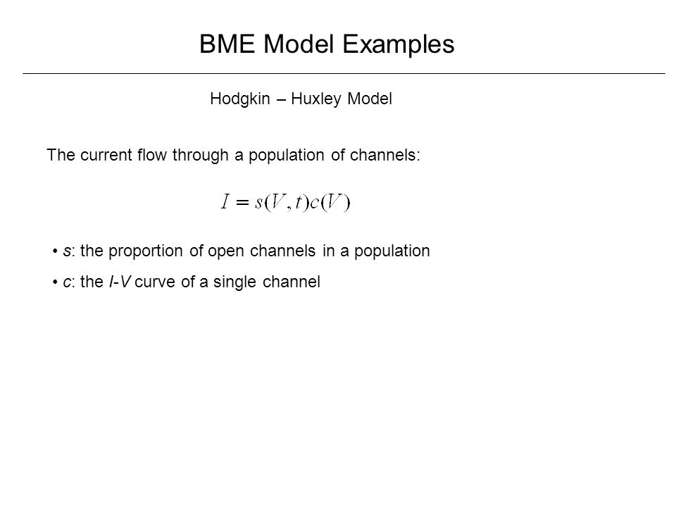 BME Model Examples Hodgkin – Huxley Model The current flow through a population of channels: s: the proportion of open channels in a population c: the I-V curve of a single channel