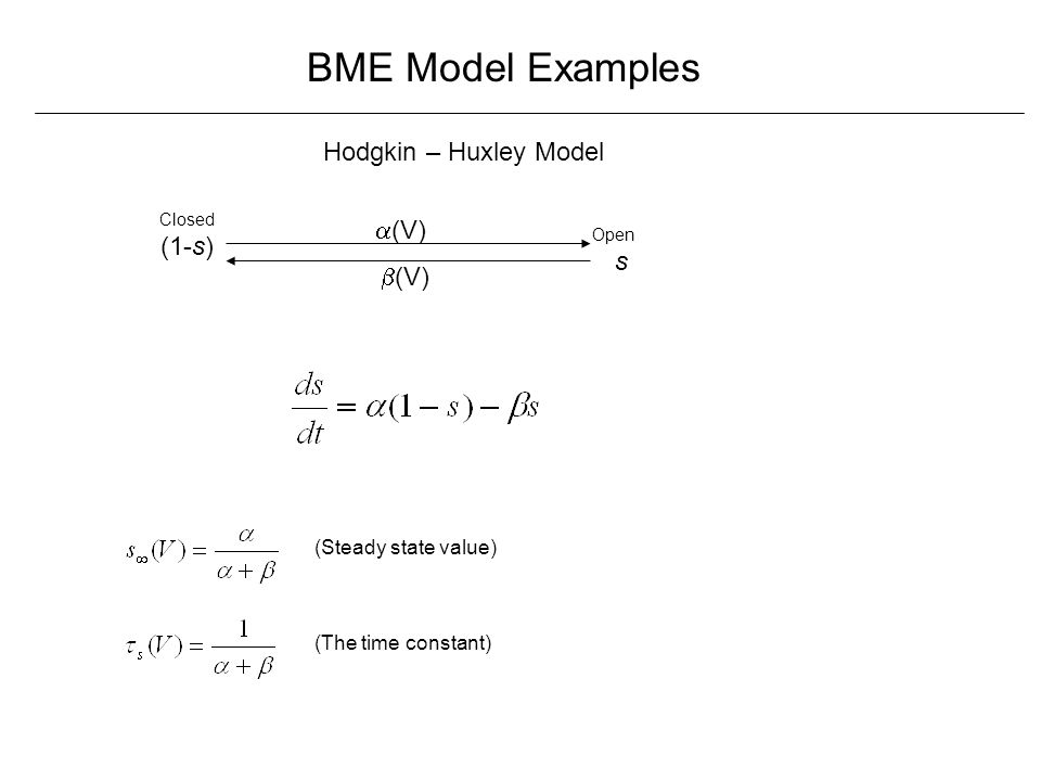 BME Model Examples Hodgkin – Huxley Model (1-s) Closed s Open  (V)  (V) (Steady state value) (The time constant)