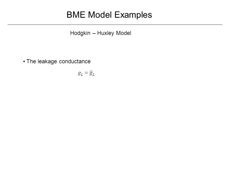 BME Model Examples Hodgkin – Huxley Model The leakage conductance