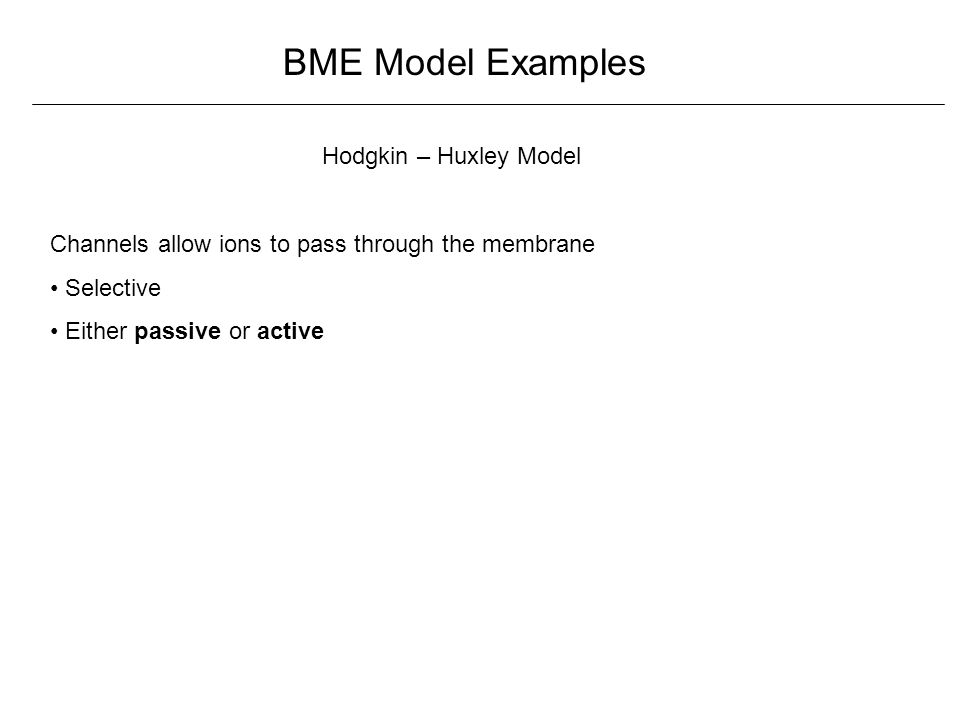 BME Model Examples Hodgkin – Huxley Model Channels allow ions to pass through the membrane Selective Either passive or active