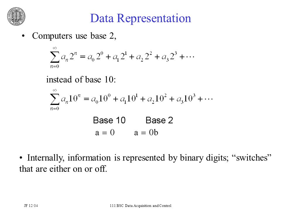 JF 12/04111 BSC Data Acquisition and Control Data Representation Computers use base 2, instead of base 10: Internally, information is represented by binary digits; switches that are either on or off.
