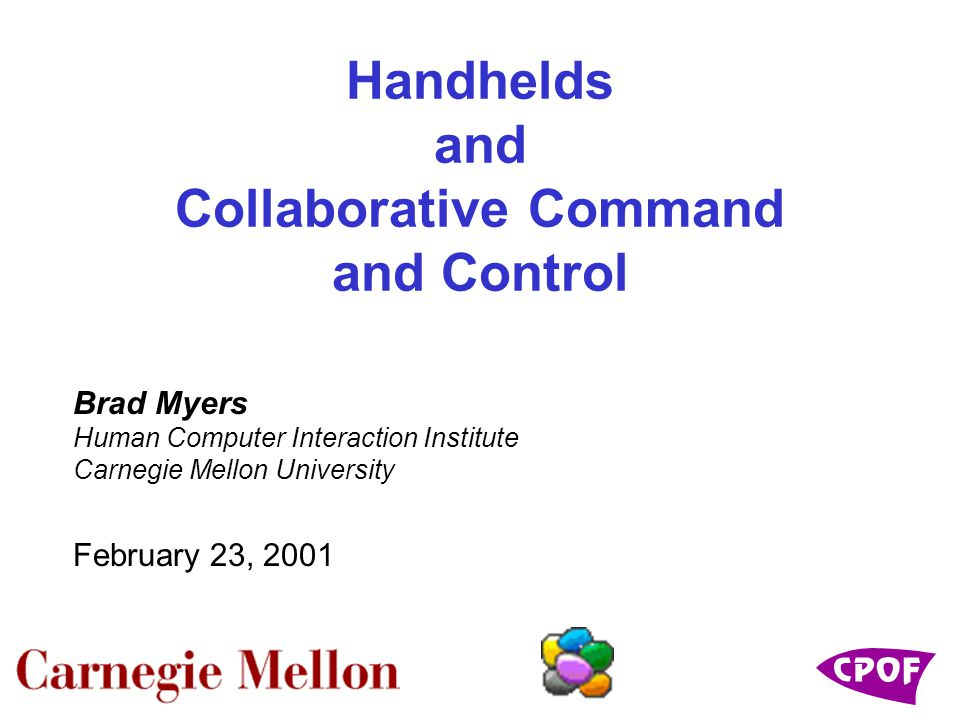 Handhelds and Collaborative Command and Control Brad Myers Human Computer Interaction Institute Carnegie Mellon University February 23, 2001