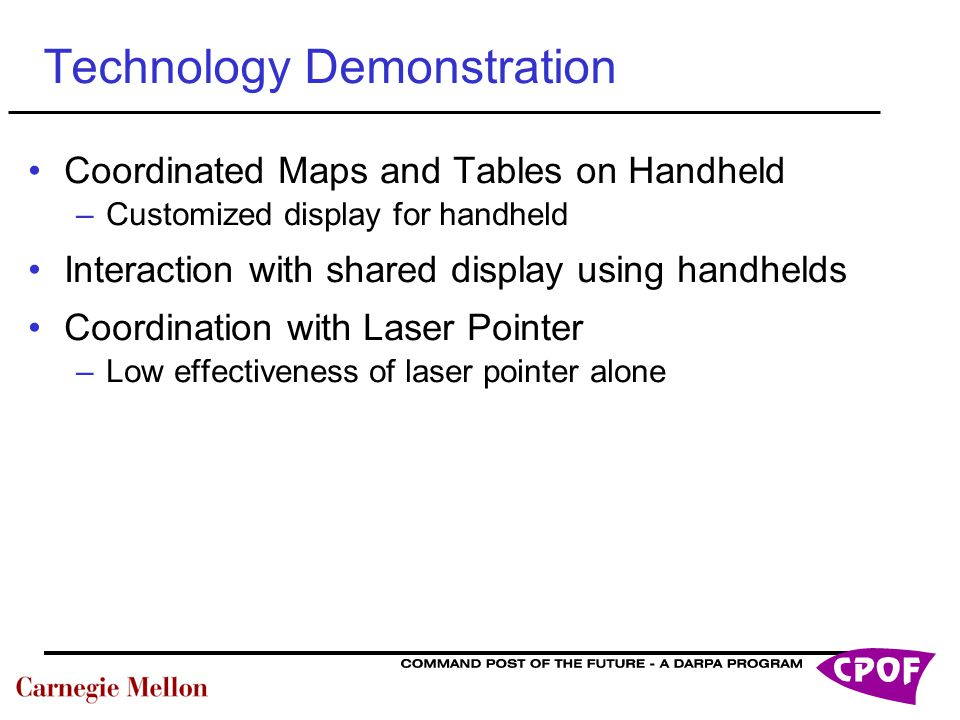 Technology Demonstration Coordinated Maps and Tables on Handheld –Customized display for handheld Interaction with shared display using handhelds Coordination with Laser Pointer –Low effectiveness of laser pointer alone
