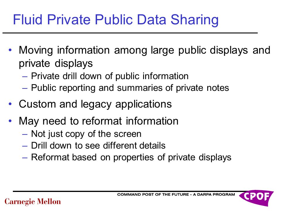 Fluid Private Public Data Sharing Moving information among large public displays and private displays –Private drill down of public information –Public reporting and summaries of private notes Custom and legacy applications May need to reformat information –Not just copy of the screen –Drill down to see different details –Reformat based on properties of private displays