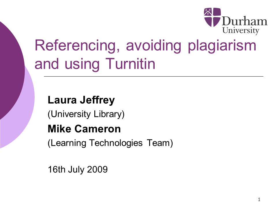 1 Referencing, avoiding plagiarism and using Turnitin Laura Jeffrey (University Library) Mike Cameron (Learning Technologies Team) 16th July 2009