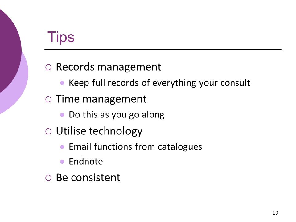 Tips  Records management Keep full records of everything your consult  Time management Do this as you go along  Utilise technology  functions from catalogues Endnote  Be consistent 19