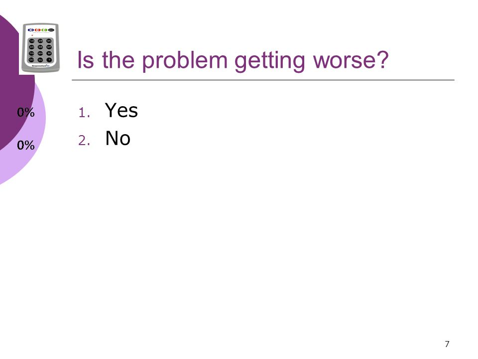7 Is the problem getting worse 1. Yes 2. No