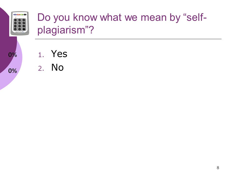 8 Do you know what we mean by self- plagiarism 1. Yes 2. No