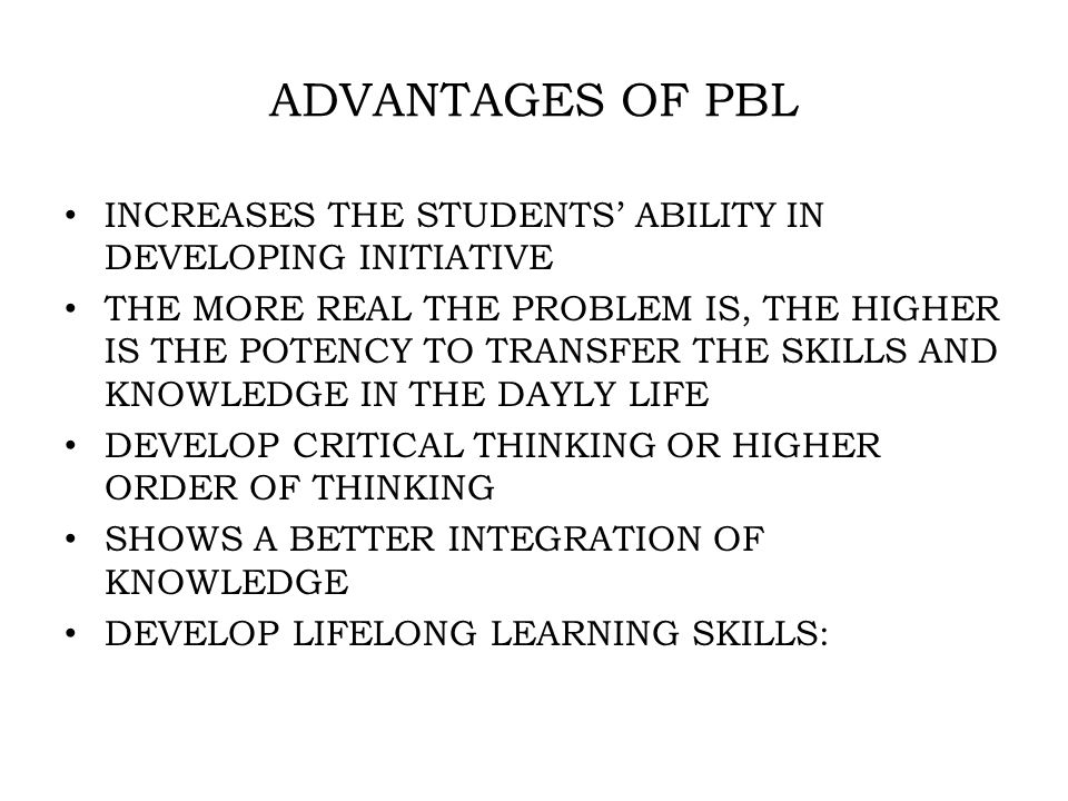 ADVANTAGES OF PBL INCREASES THE STUDENTS' ABILITY IN DEVELOPING INITIATIVE THE MORE REAL THE PROBLEM IS, THE HIGHER IS THE POTENCY TO TRANSFER THE SKILLS AND KNOWLEDGE IN THE DAYLY LIFE DEVELOP CRITICAL THINKING OR HIGHER ORDER OF THINKING SHOWS A BETTER INTEGRATION OF KNOWLEDGE DEVELOP LIFELONG LEARNING SKILLS: