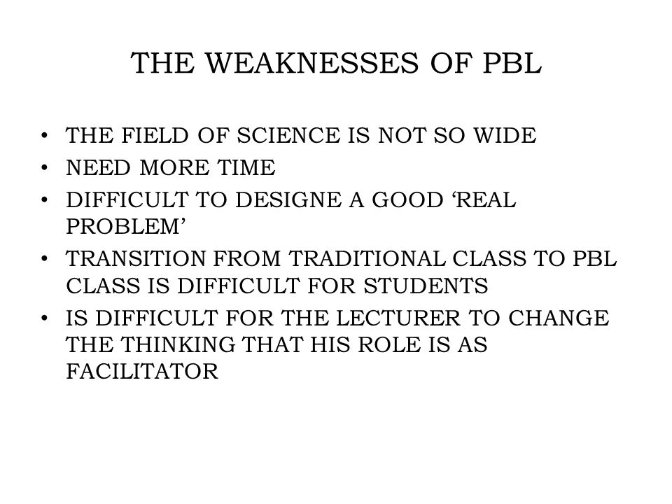 THE WEAKNESSES OF PBL THE FIELD OF SCIENCE IS NOT SO WIDE NEED MORE TIME DIFFICULT TO DESIGNE A GOOD 'REAL PROBLEM' TRANSITION FROM TRADITIONAL CLASS TO PBL CLASS IS DIFFICULT FOR STUDENTS IS DIFFICULT FOR THE LECTURER TO CHANGE THE THINKING THAT HIS ROLE IS AS FACILITATOR