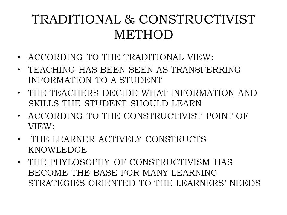 TRADITIONAL & CONSTRUCTIVIST METHOD ACCORDING TO THE TRADITIONAL VIEW: TEACHING HAS BEEN SEEN AS TRANSFERRING INFORMATION TO A STUDENT THE TEACHERS DECIDE WHAT INFORMATION AND SKILLS THE STUDENT SHOULD LEARN ACCORDING TO THE CONSTRUCTIVIST POINT OF VIEW: THE LEARNER ACTIVELY CONSTRUCTS KNOWLEDGE THE PHYLOSOPHY OF CONSTRUCTIVISM HAS BECOME THE BASE FOR MANY LEARNING STRATEGIES ORIENTED TO THE LEARNERS' NEEDS