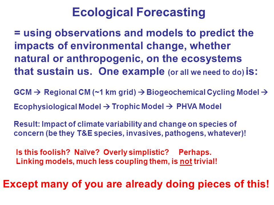 Ecological Forecasting = using observations and models to predict the impacts of environmental change, whether natural or anthropogenic, on the ecosystems that sustain us.