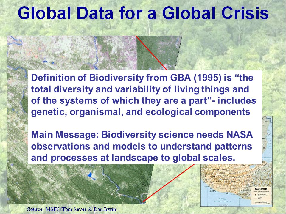Definition of Biodiversity from GBA (1995) is the total diversity and variability of living things and of the systems of which they are a part - includes genetic, organismal, and ecological components Main Message: Biodiversity science needs NASA observations and models to understand patterns and processes at landscape to global scales.