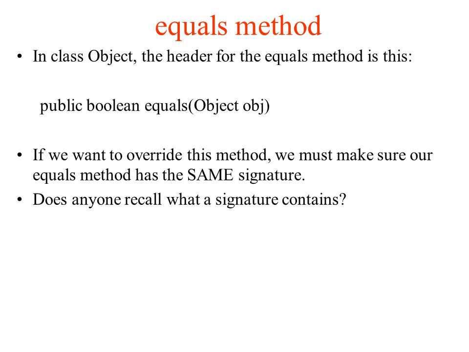 equals method In class Object, the header for the equals method is this: public boolean equals(Object obj)‏ If we want to override this method, we must make sure our equals method has the SAME signature.