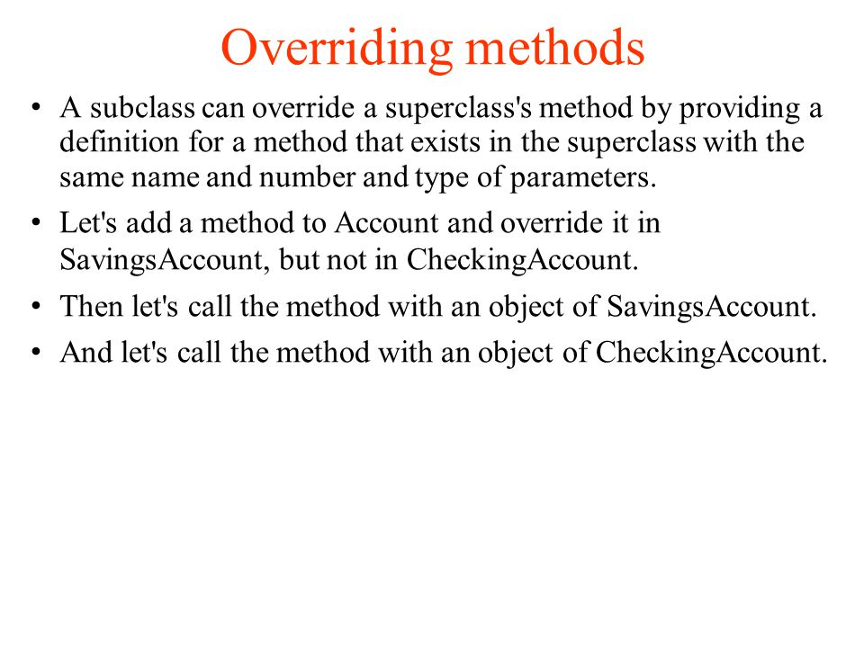 Overriding methods A subclass can override a superclass s method by providing a definition for a method that exists in the superclass with the same name and number and type of parameters.
