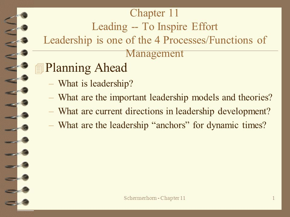 Schermerhorn - Chapter 111 Chapter 11 Leading -- To Inspire Effort Leadership is one of the 4 Processes/Functions of Management 4 Planning Ahead –What