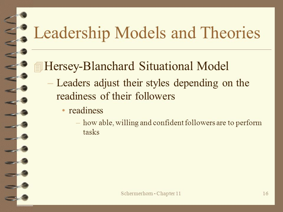 Schermerhorn - Chapter 1116 Leadership Models and Theories 4 Hersey-Blanchard Situational Model –Leaders adjust their styles depending on the readines